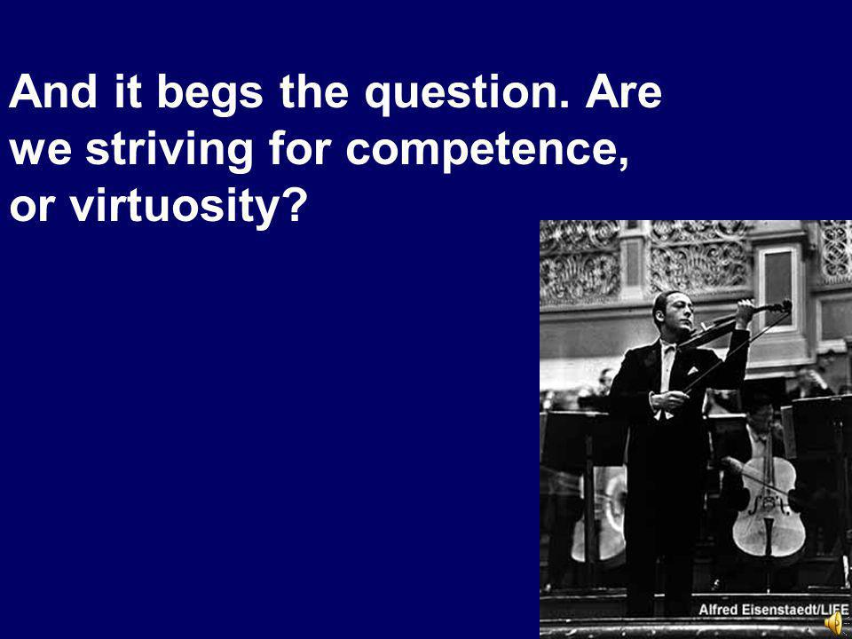 And it begs the question. Are we striving for competence, or virtuosity
