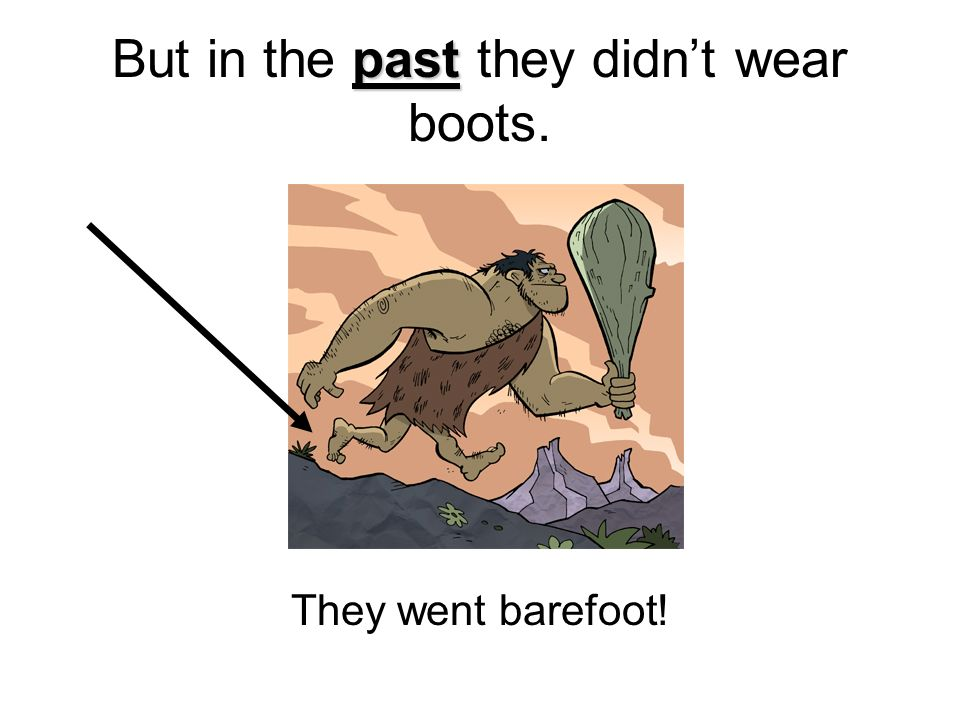But in the past they didn't wear boots.