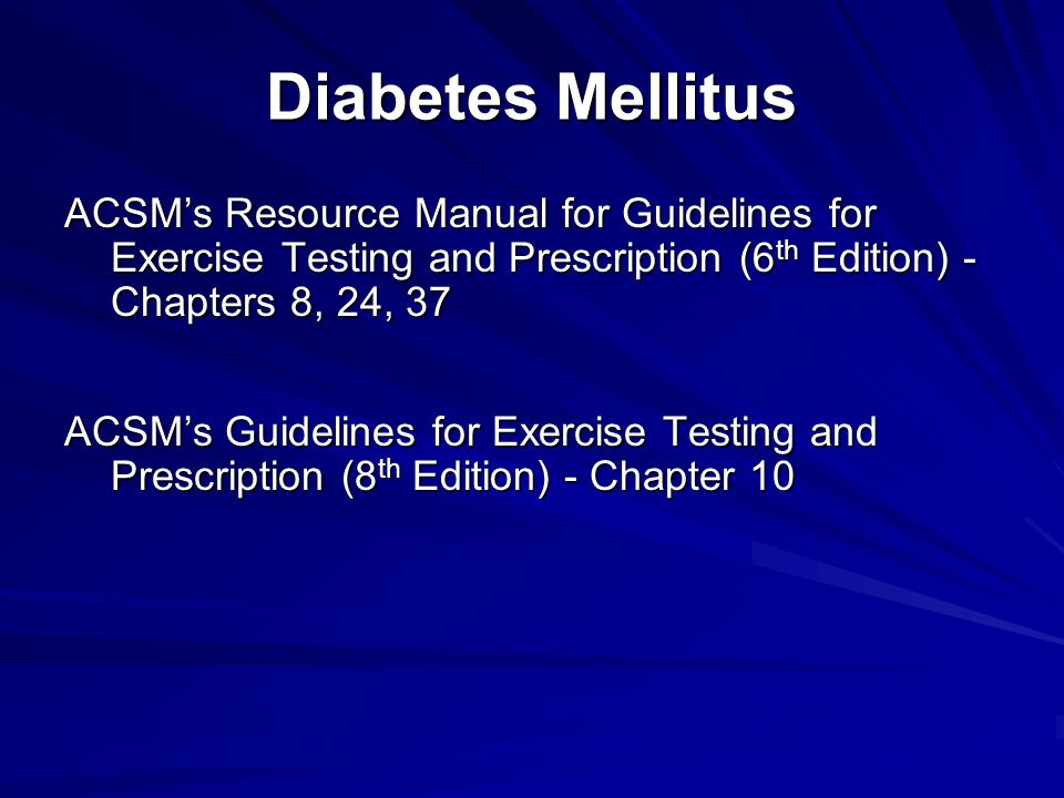 Diabetes Mellitus ACSM's Resource Manual for Guidelines for Exercise Testing and Prescription (6th Edition) - Chapters 8, 24, 37.