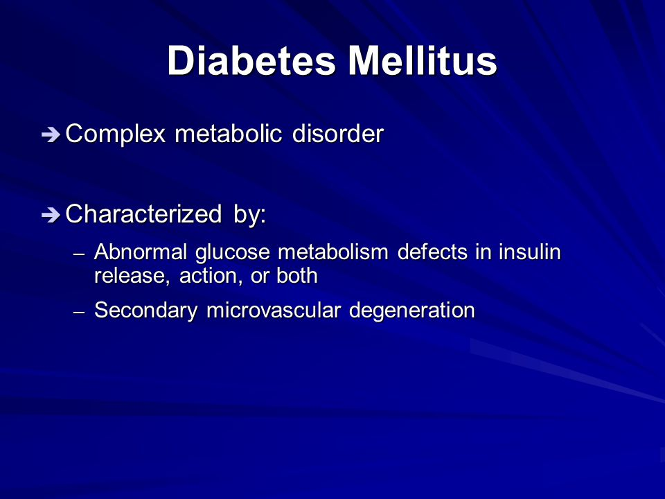 Diabetes Mellitus Complex metabolic disorder Characterized by: