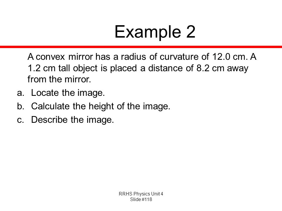 Example 2 A convex mirror has a radius of curvature of 12.0 cm. A 1.2 cm tall object is placed a distance of 8.2 cm away from the mirror.