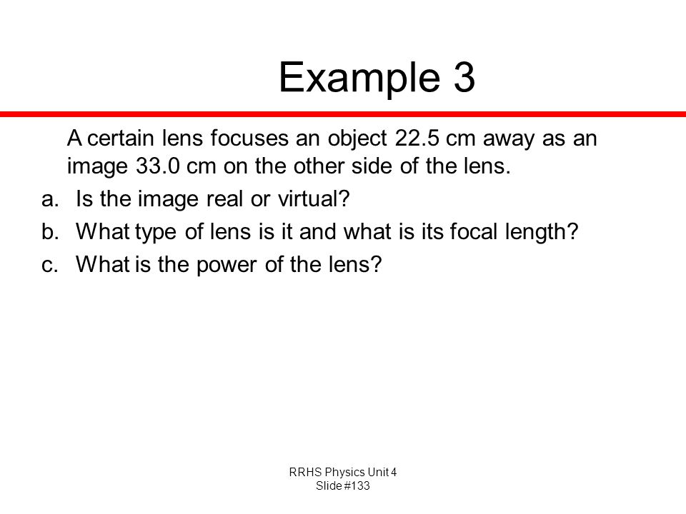 Example 3 A certain lens focuses an object 22.5 cm away as an image 33.0 cm on the other side of the lens.