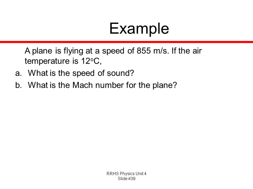 Example A plane is flying at a speed of 855 m/s. If the air temperature is 12oC, What is the speed of sound