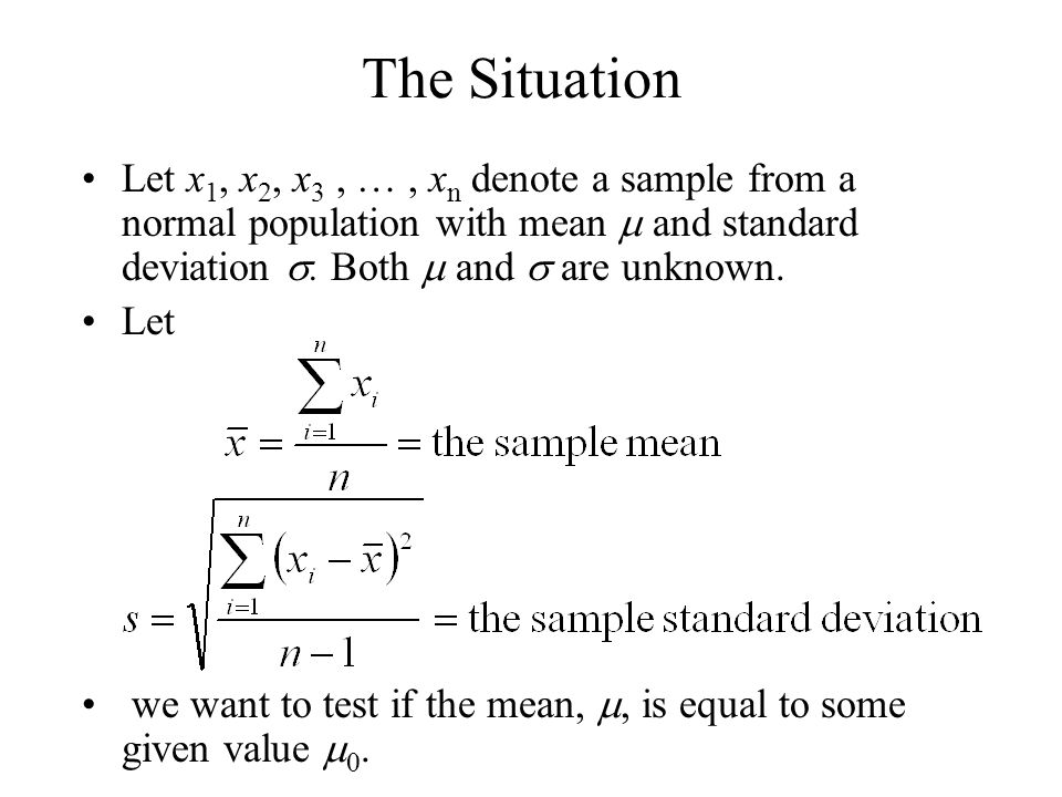 The Situation Let x1, x2, x3 , … , xn denote a sample from a normal population with mean m and standard deviation s. Both m and s are unknown.
