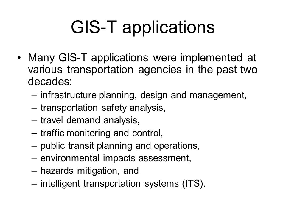GIS-T applications Many GIS-T applications were implemented at various transportation agencies in the past two decades: