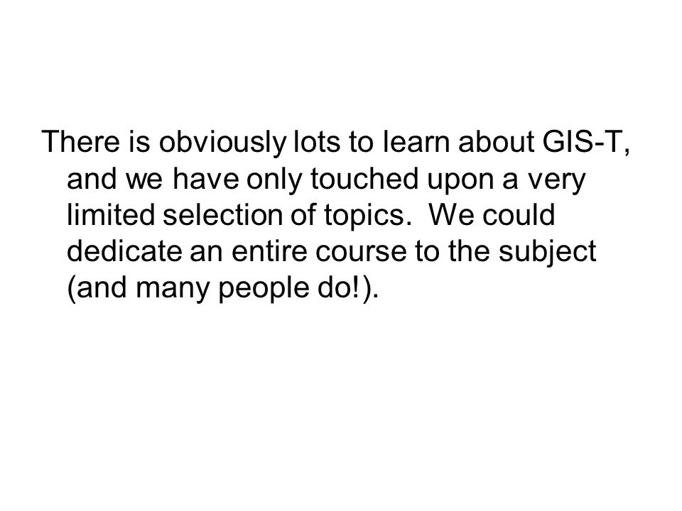 There is obviously lots to learn about GIS-T, and we have only touched upon a very limited selection of topics.