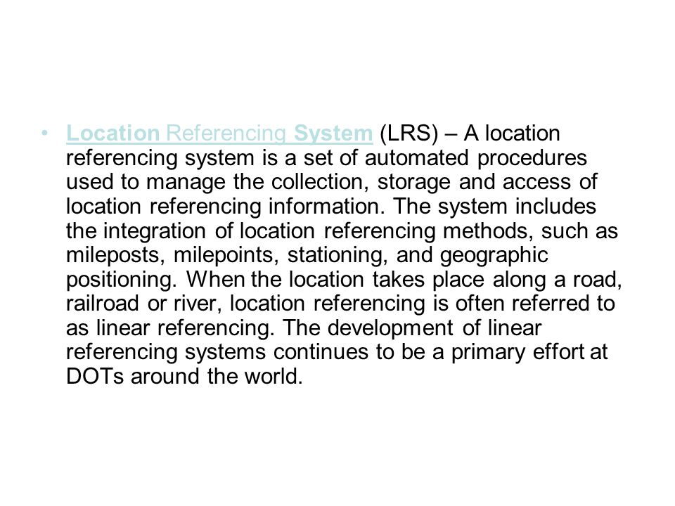 Location Referencing System (LRS) – A location referencing system is a set of automated procedures used to manage the collection, storage and access of location referencing information.