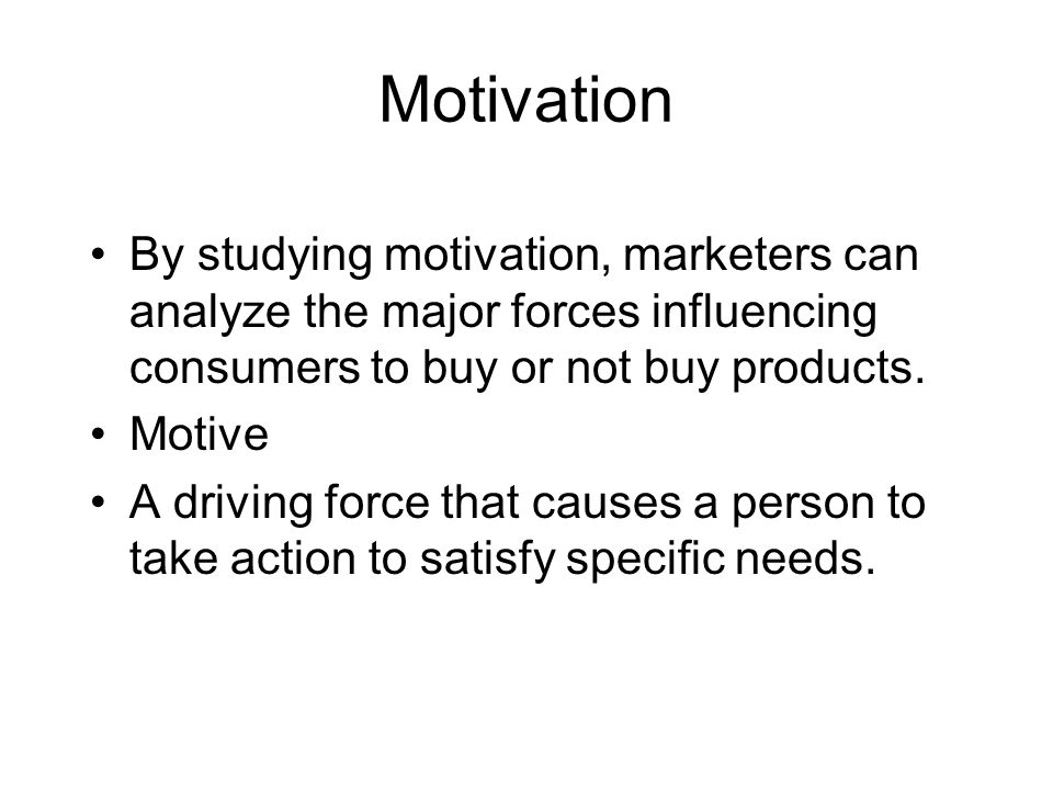 Motivation By studying motivation, marketers can analyze the major forces influencing consumers to buy or not buy products.