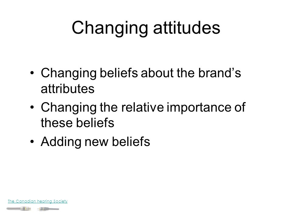 Changing attitudes Changing beliefs about the brand's attributes
