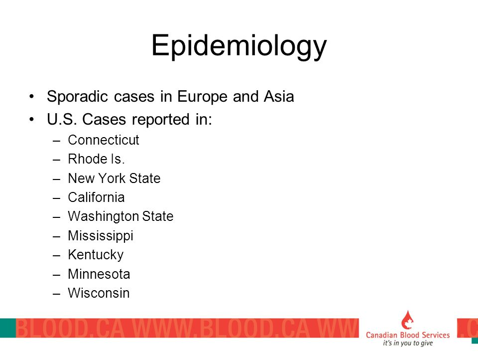 Epidemiology Sporadic cases in Europe and Asia U.S. Cases reported in: