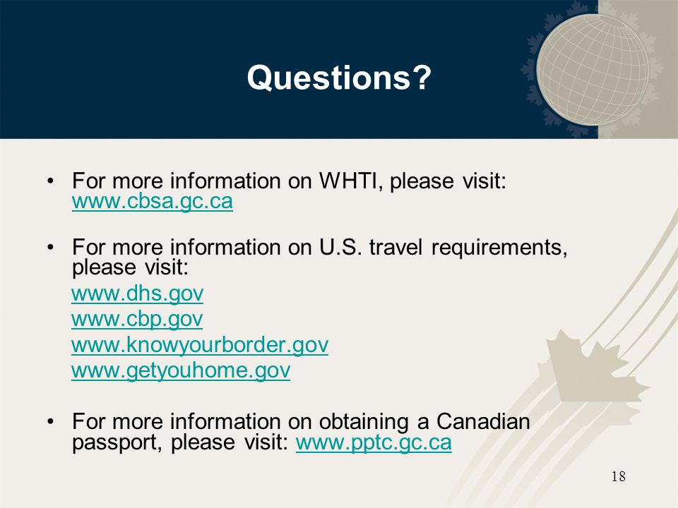 Questions For more information on WHTI, please visit: www.cbsa.gc.ca
