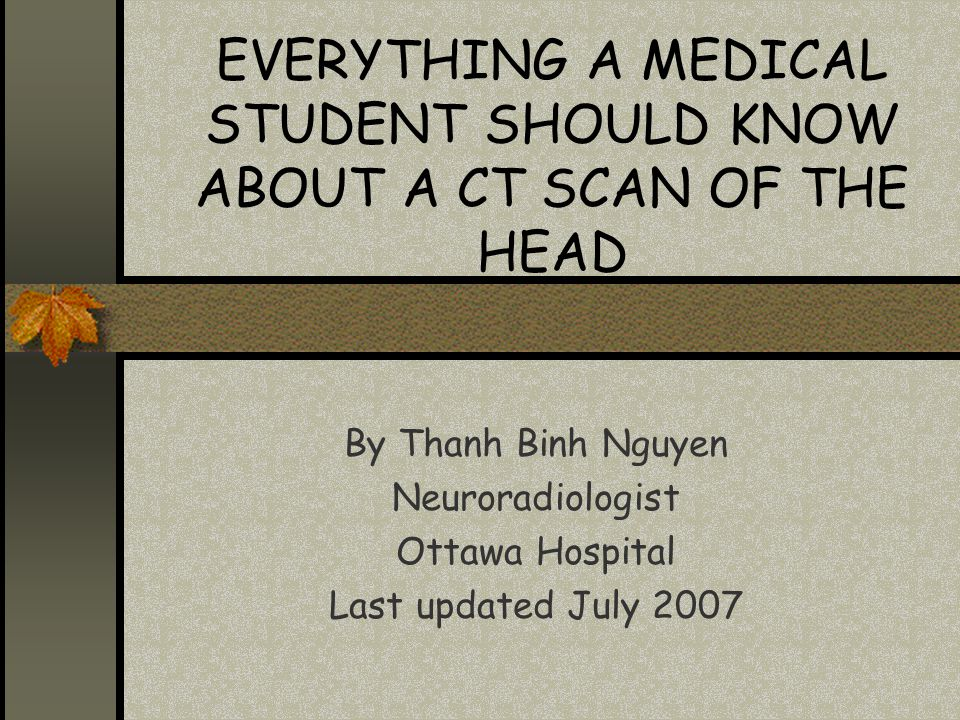 EVERYTHING A MEDICAL STUDENT SHOULD KNOW ABOUT A CT SCAN OF THE HEAD
