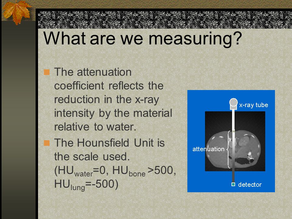 What are we measuring The attenuation coefficient reflects the reduction in the x-ray intensity by the material relative to water.