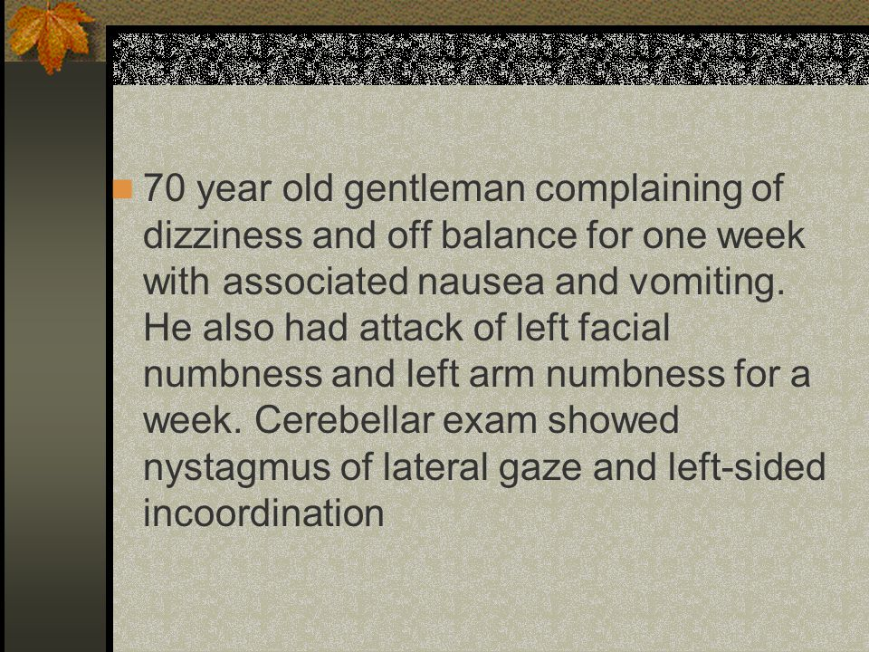 70 year old gentleman complaining of dizziness and off balance for one week with associated nausea and vomiting.