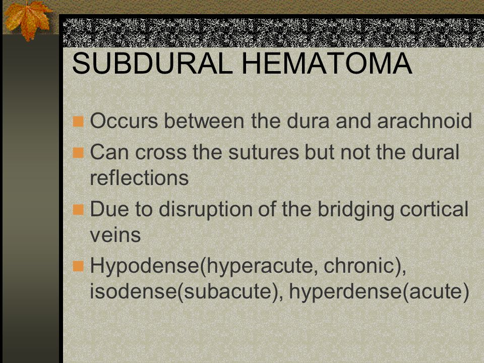 SUBDURAL HEMATOMA Occurs between the dura and arachnoid