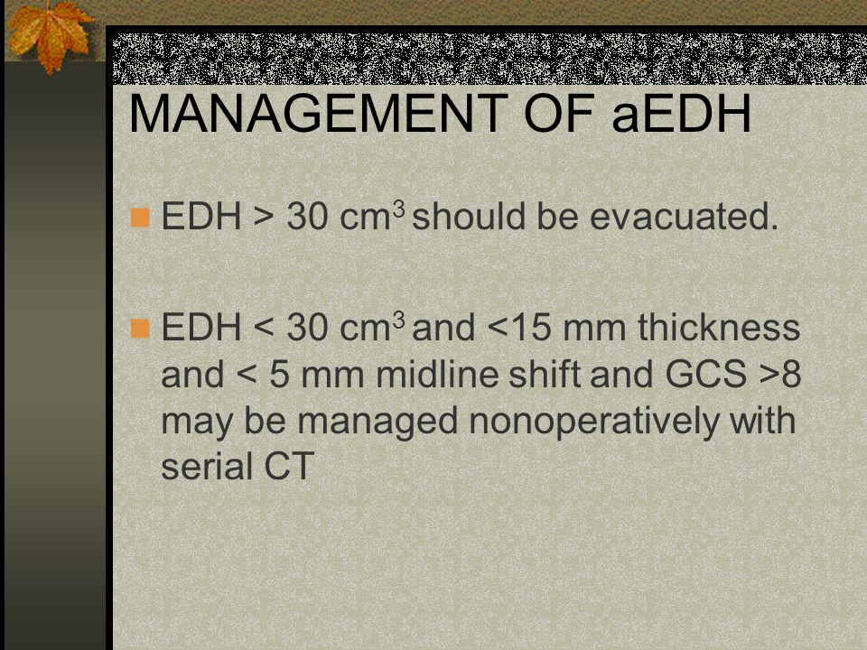 MANAGEMENT OF aEDH EDH > 30 cm3 should be evacuated.