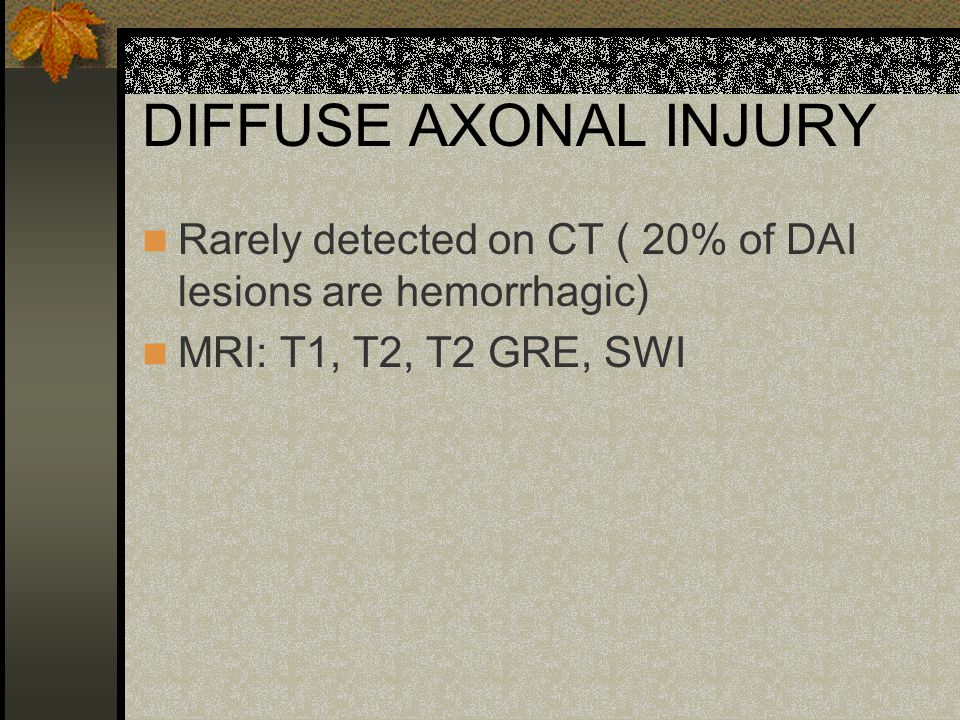 DIFFUSE AXONAL INJURY Rarely detected on CT ( 20% of DAI lesions are hemorrhagic) MRI: T1, T2, T2 GRE, SWI.