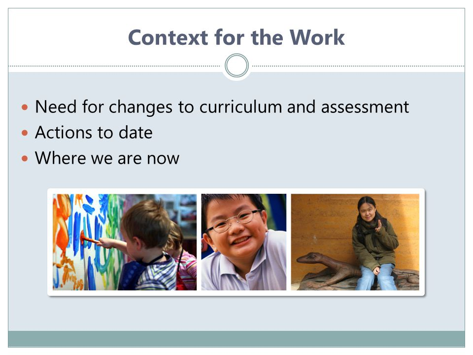 Context for the Work Need for changes to curriculum and assessment