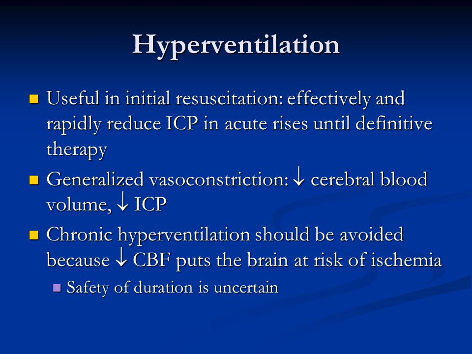 Hyperventilation Useful in initial resuscitation: effectively and rapidly reduce ICP in acute rises until definitive therapy.