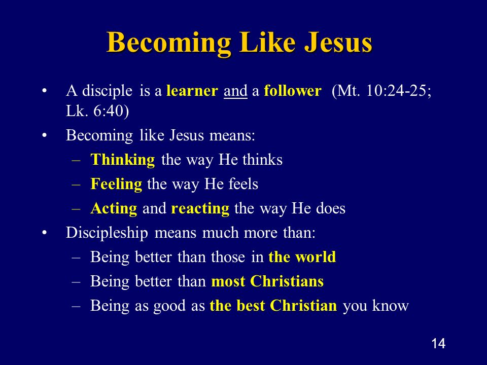 Becoming Like Jesus A disciple is a learner and a follower (Mt. 10:24-25; Lk. 6:40) Becoming like Jesus means:
