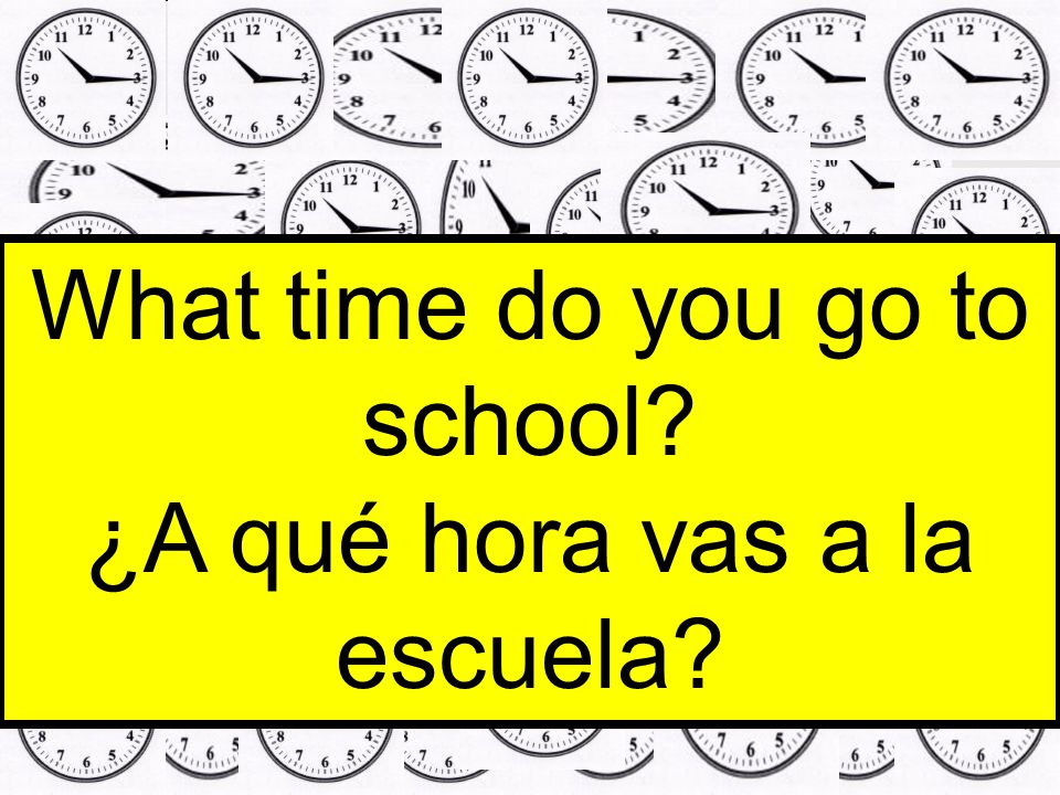What time do you go to school ¿A qué hora vas a la escuela