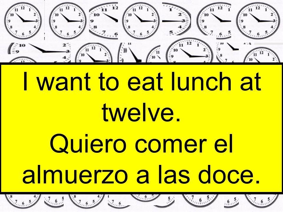 I want to eat lunch at twelve. Quiero comer el almuerzo a las doce.