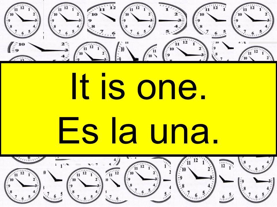 It is one. Es la una.