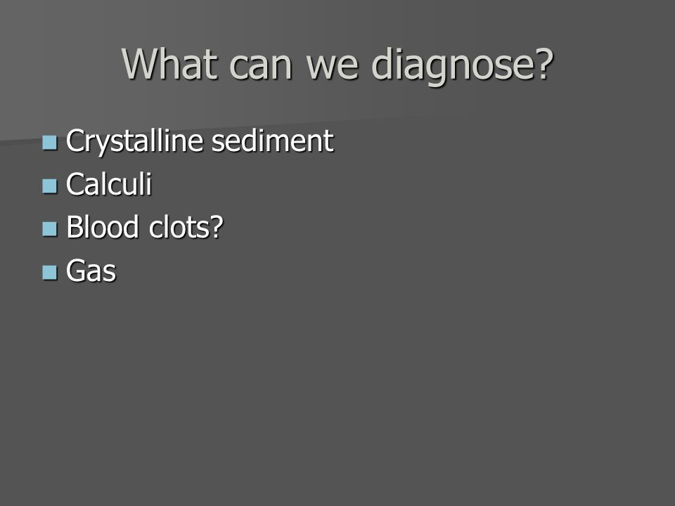 What can we diagnose Crystalline sediment Calculi Blood clots Gas