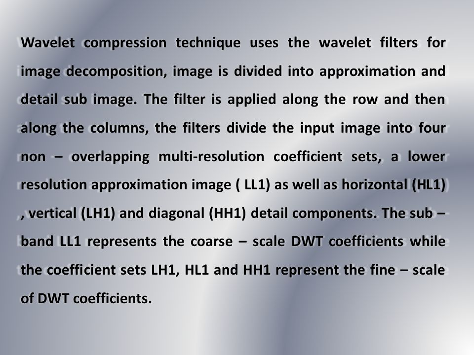 Wavelet compression technique uses the wavelet filters for image decomposition, image is divided into approximation and detail sub image.