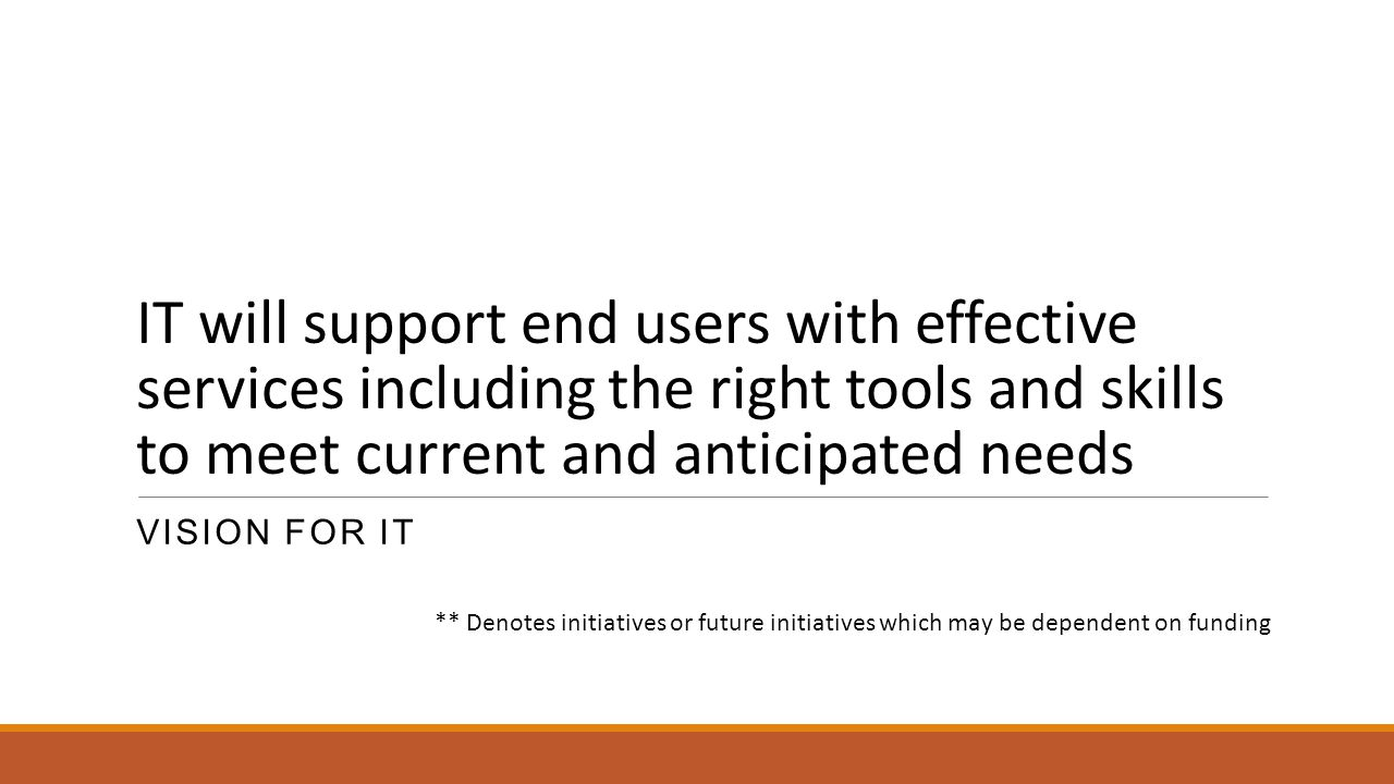 IT will support end users with effective services including the right tools and skills to meet current and anticipated needs