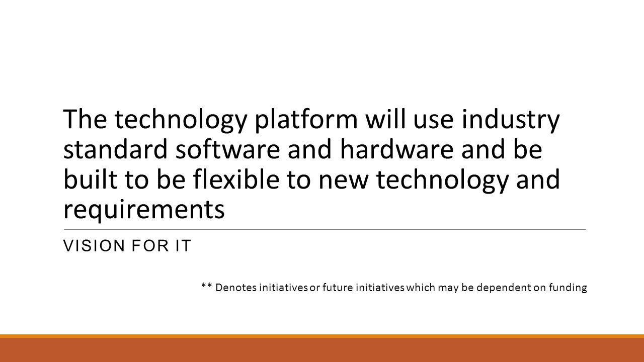 The technology platform will use industry standard software and hardware and be built to be flexible to new technology and requirements