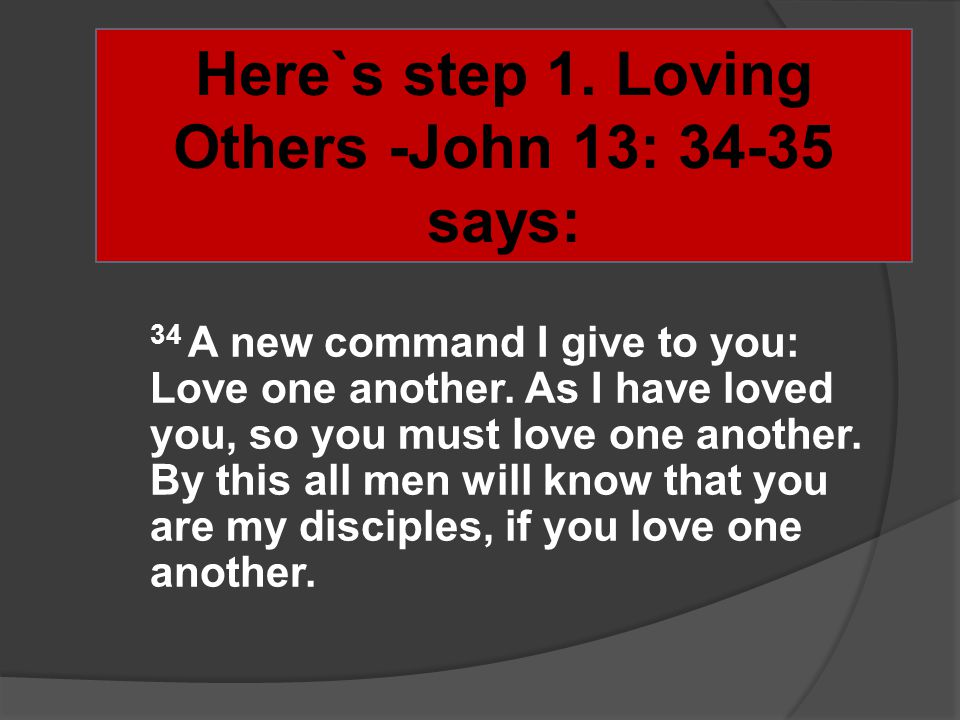 Here`s step 1. Loving Others -John 13: 34-35 says: