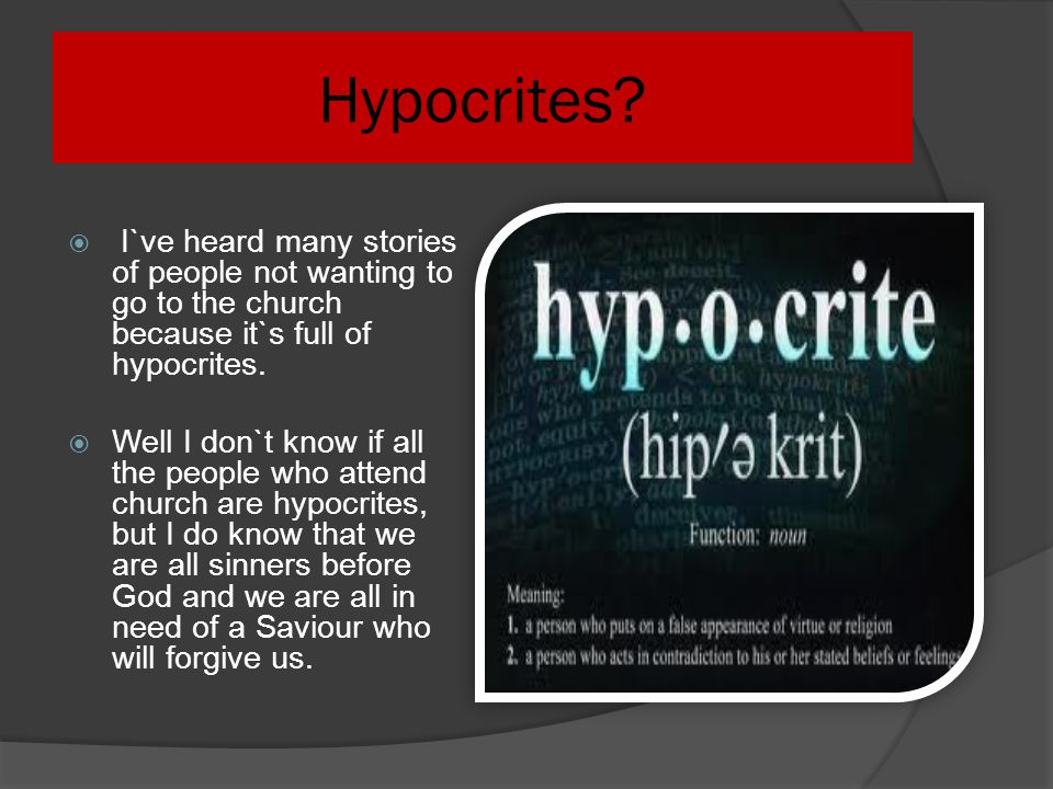 Hypocrites I`ve heard many stories of people not wanting to go to the church because it`s full of hypocrites.