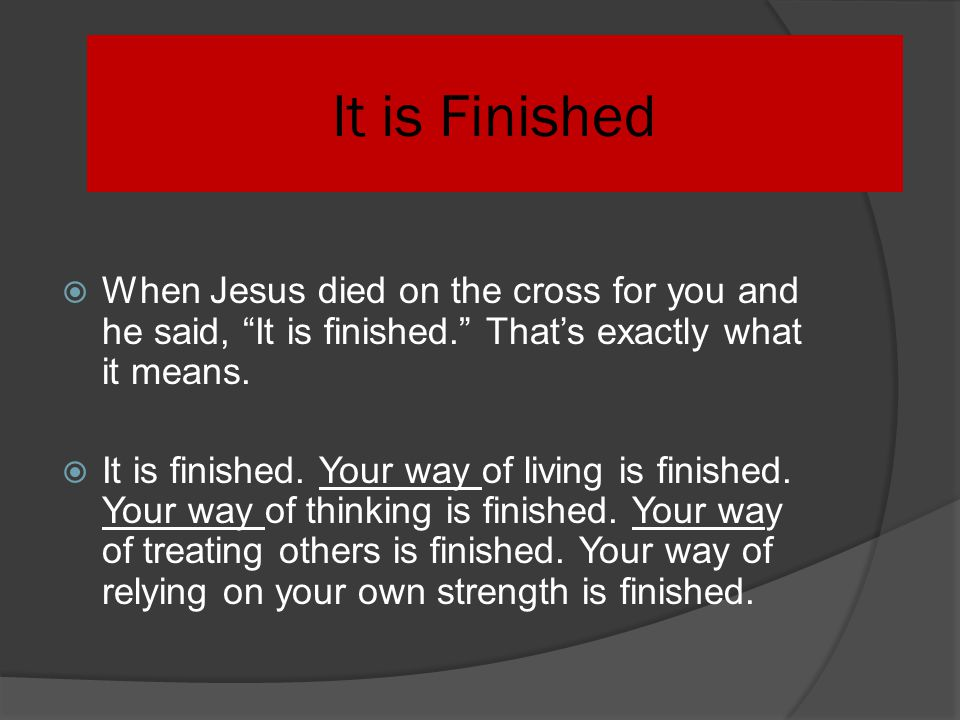 It is Finished When Jesus died on the cross for you and he said, It is finished. That's exactly what it means.