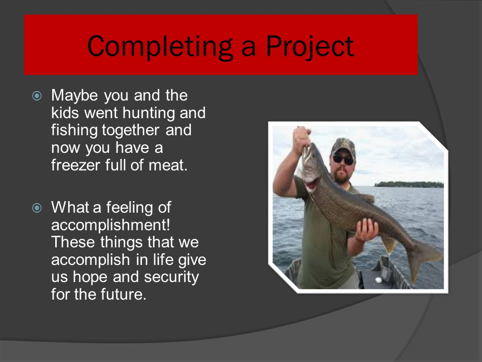 Completing a Project Maybe you and the kids went hunting and fishing together and now you have a freezer full of meat.