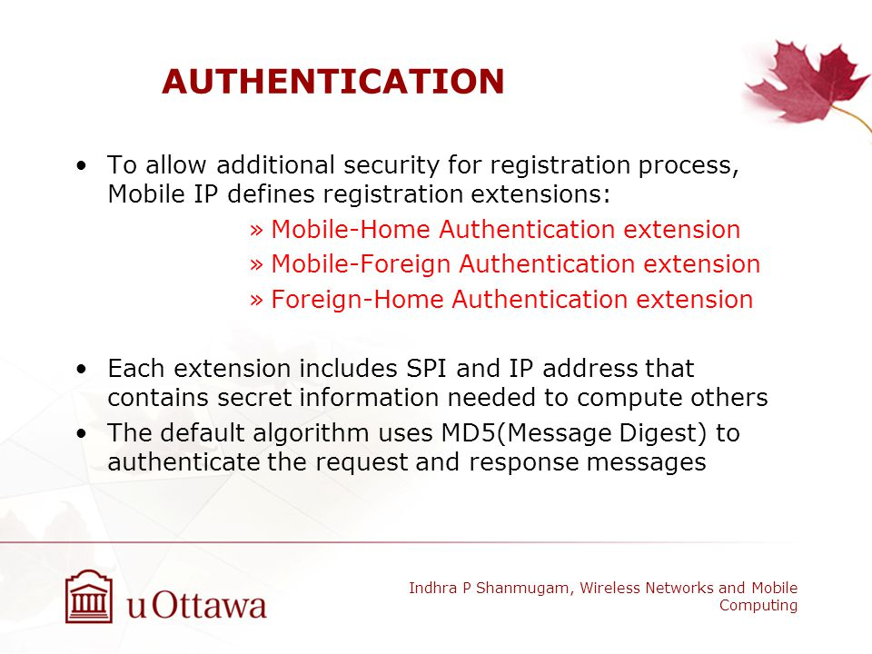 AUTHENTICATION To allow additional security for registration process, Mobile IP defines registration extensions: