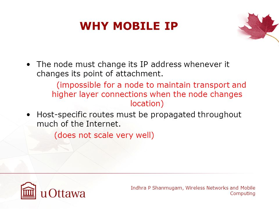 WHY MOBILE IP The node must change its IP address whenever it changes its point of attachment.