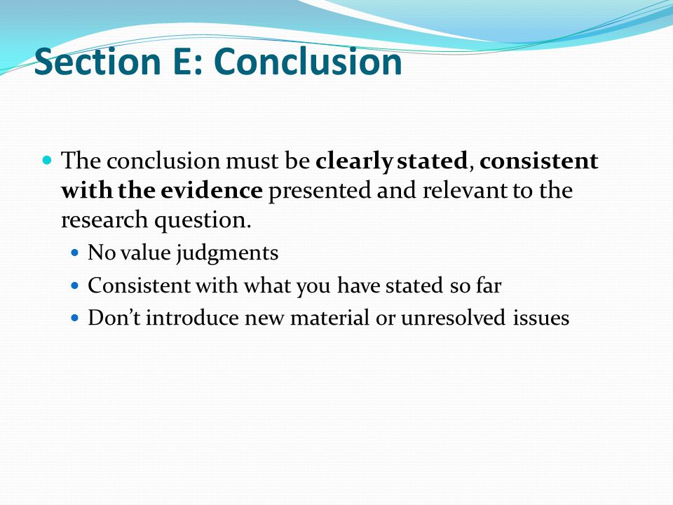 Section E: Conclusion The conclusion must be clearly stated, consistent with the evidence presented and relevant to the research question.
