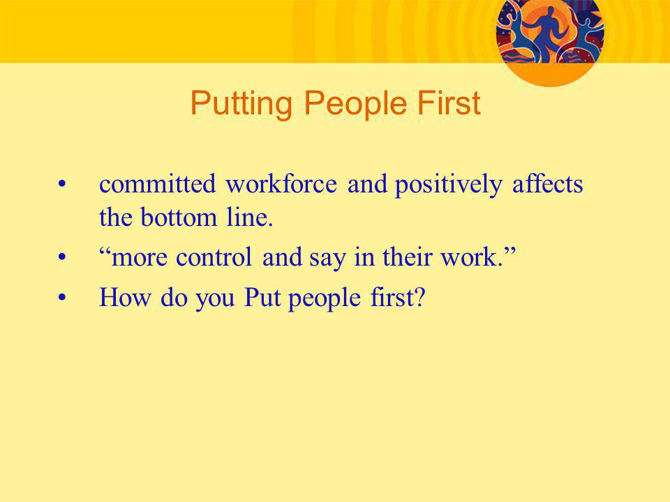 Putting People First committed workforce and positively affects the bottom line. more control and say in their work.
