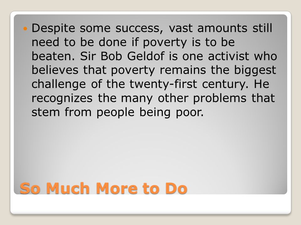 Despite some success, vast amounts still need to be done if poverty is to be beaten. Sir Bob Geldof is one activist who believes that poverty remains the biggest challenge of the twenty-first century. He recognizes the many other problems that stem from people being poor.
