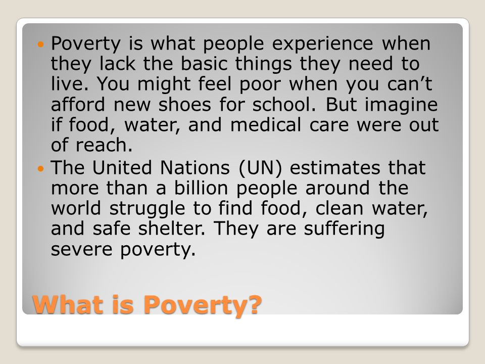 Poverty is what people experience when they lack the basic things they need to live. You might feel poor when you can't afford new shoes for school. But imagine if food, water, and medical care were out of reach.