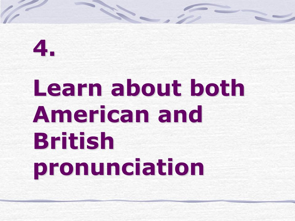 4. Learn about both American and British pronunciation