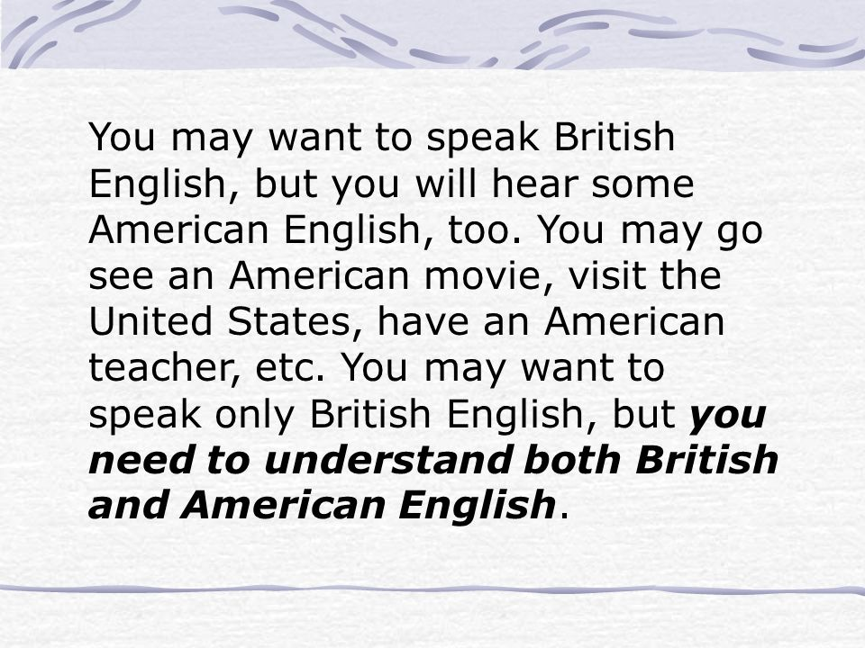 You may want to speak British English, but you will hear some American English, too.