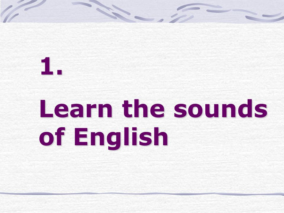1. Learn the sounds of English