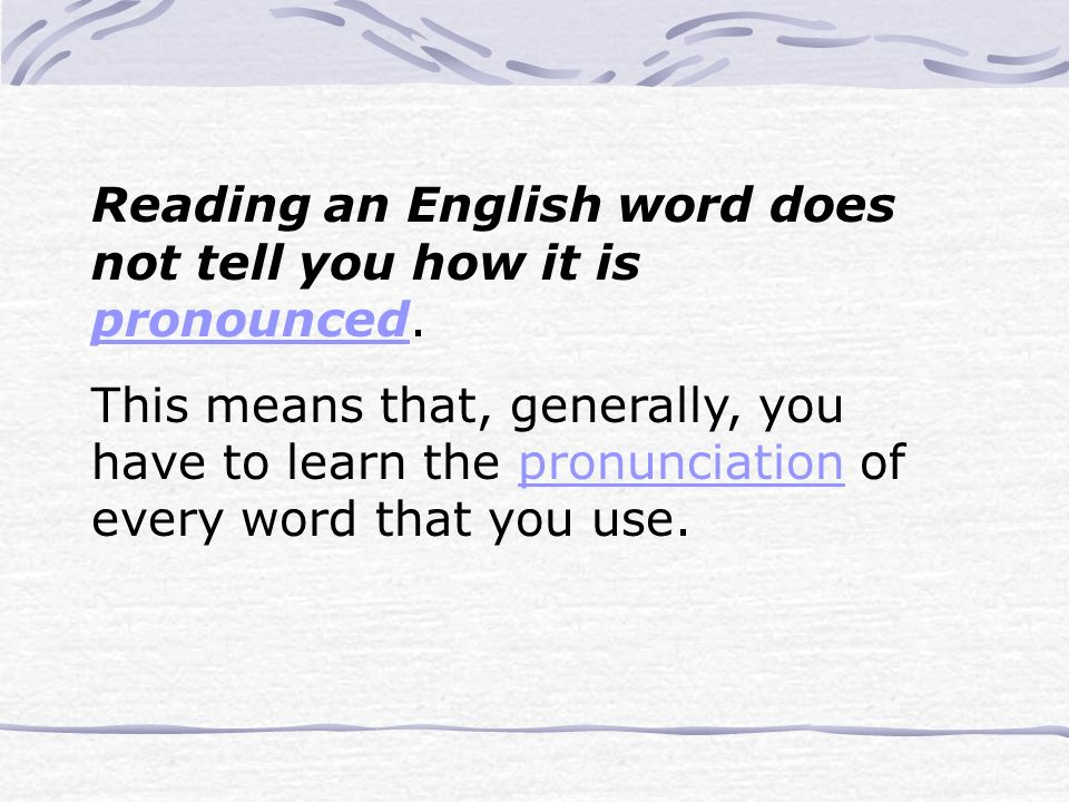 Reading an English word does not tell you how it is pronounced.
