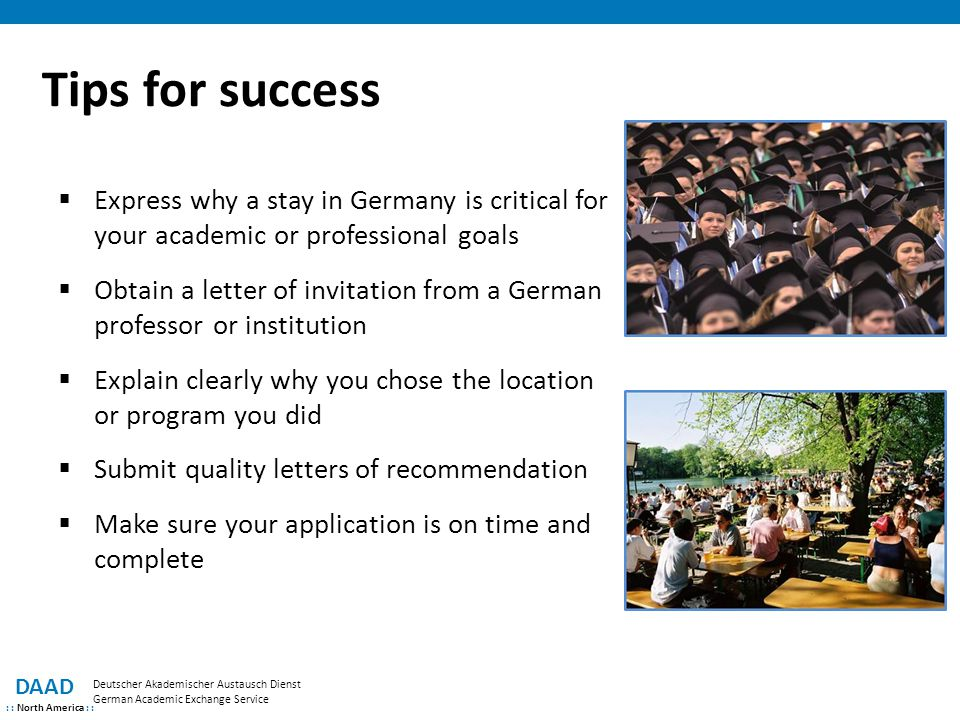 Tips for success Express why a stay in Germany is critical for your academic or professional goals.
