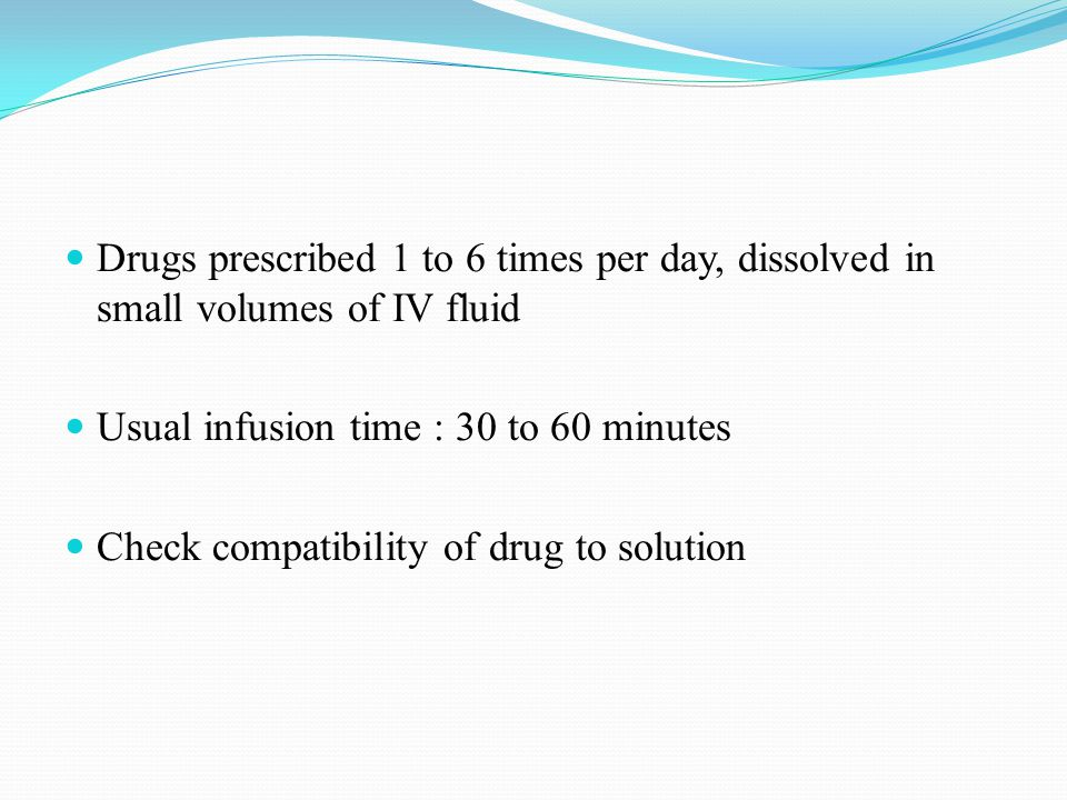 Drugs prescribed 1 to 6 times per day, dissolved in small volumes of IV fluid