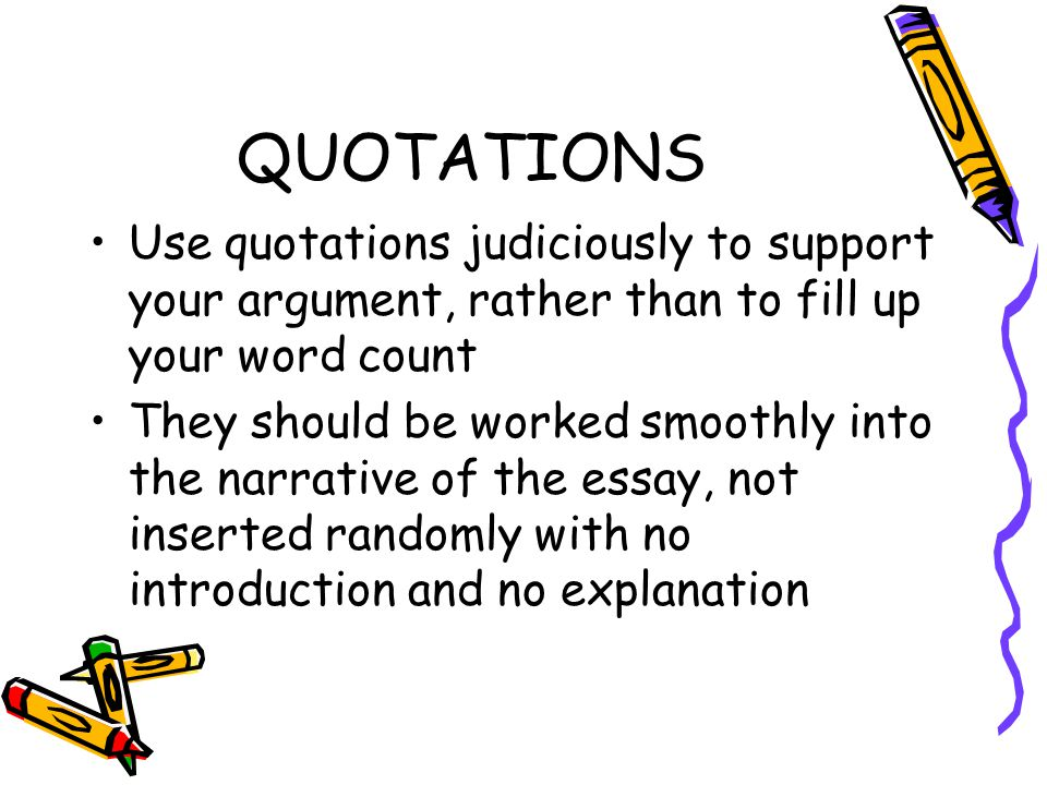QUOTATIONS Use quotations judiciously to support your argument, rather than to fill up your word count.