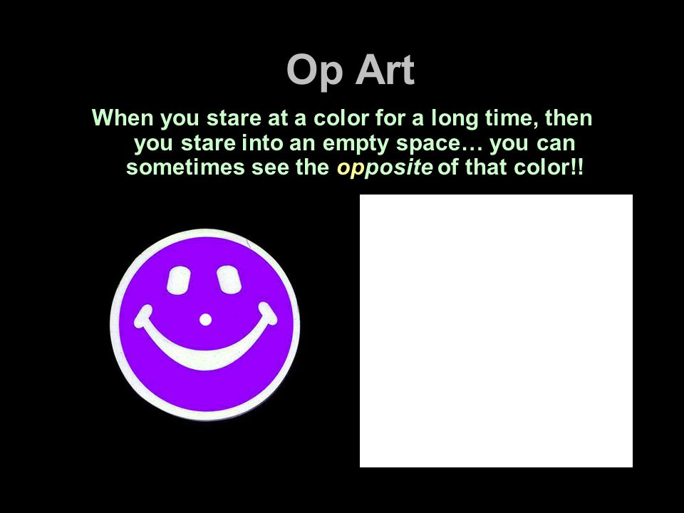 Op Art When you stare at a color for a long time, then you stare into an empty space… you can sometimes see the opposite of that color!!