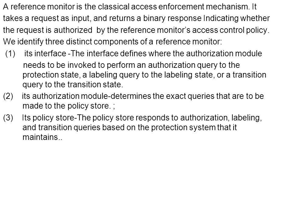 A reference monitor is the classical access enforcement mechanism